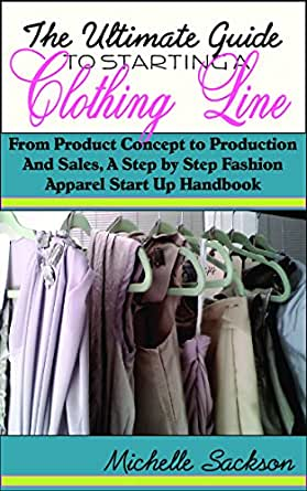 The Ultimate Guide To Starting A Clothing Line From Product Concept To Production And Sales A Step By Step Fashion Apparel Start Up Handbook Kindle Edition By Sackson Michelle Arts