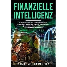 Finanzielle Intelligenz: Richtig investieren und Vermögen aufbauen - Investments, Sparen und Kontrolle der Ausgaben; (Immobilien, Aktien und Fonds) ... für Anfänger!  (German Edition)