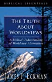 The Truth about Worldviews, James P. Eckman, 1581346727