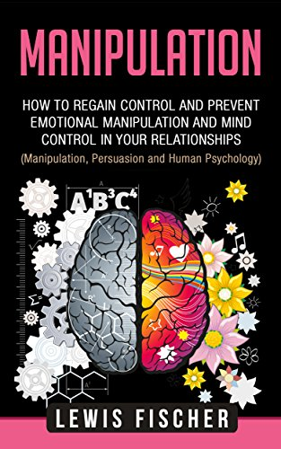 Manipulation: How to Regain Control and Prevent Emotional Manipulation and Mind Control in Your Relationships (Manipulation, Influence and Human Psychology)