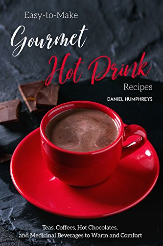 Easy-to-Make Gourmet Hot Drink Recipes: Teas, Coffees, Hot Chocolates, and Medicinal Beverages to Warm and Comfort by Daniel Humphreys