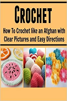 Book Crochet: How to Crochet Like an Afghan with Clear Pictures and Easy Directions: (Crochet, Knitting, Knitting for Beginners, Crochet for Beginners)