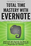 Total Time Mastery with Evernote: Discover the Secrets on How to Improve your Productivity with Evernote in 2 Hours