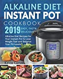 Alkaline Diet Instant Pot Cookbook 2019: Easy, Fast and Delicious Alkaline Diet Recipes for Your Instant Pot to Lose Weight Fast and Balance Your PH Levels