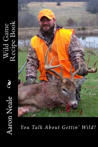 Aaron Neale's Wild Game Recipe's: Neale's Cookbook (Wild Game: From the Woods to Your Belly) (Volume 1)