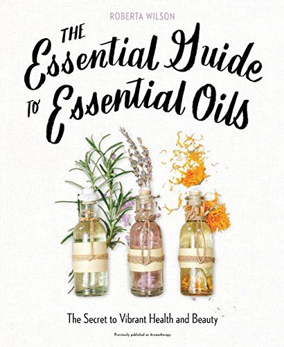 The Essential Guide to Essential Oils: The Secret to Vibrant Health and...
