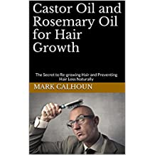 Castor Oil and Rosemary Oil for Hair Growth: The Secret to Re-growing Hair and Preventing Hair Loss Naturally