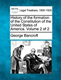 History of the formation of the Constitution of the United States of America. Volume 2 Of 2, George Bancroft, 1240107285