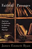 Faithful Passages : American Catholicism in Literary Culture, 1844-1931, Ryan, James Emmett, 0299290646