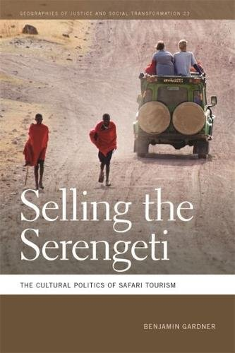 Selling the Serengeti: The Cultural Politics of Safari Tourism (Geographies of Justice and Social Transformation Ser.)