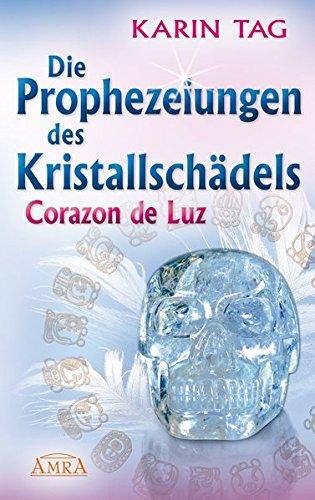 Die Prophezeiungen des Kristallschädels Corazon de Luz Gebundenes Buch – 15. Juli 2009 Karin Tag AMRA Verlag 393937332X Grenzwissenschaften