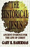 The Historical Jesus : Ancient Evidence for the Life of Christ, Habermas, Gary R., 0899007325