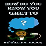 How Do You Know You Ghetto?: An Old School Social Commentary | Willis Major