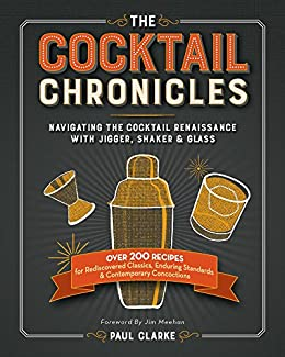 The Cocktail Chronicles: Navigating the Cocktail Renaissance with Jigger, Shaker & Glass by [Clarke, Paul]