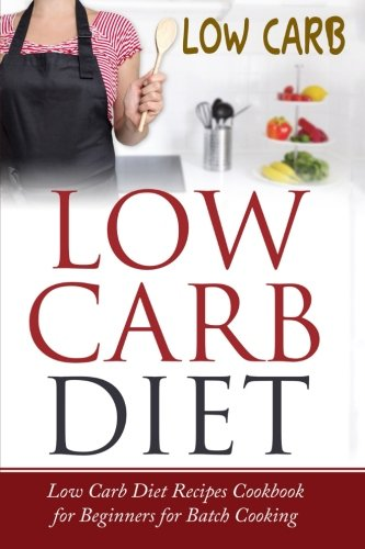 Low Carb Diet: Low Carb Diet Recipes Cookbook for Beginners for Batch Cooking by Lela Gibson