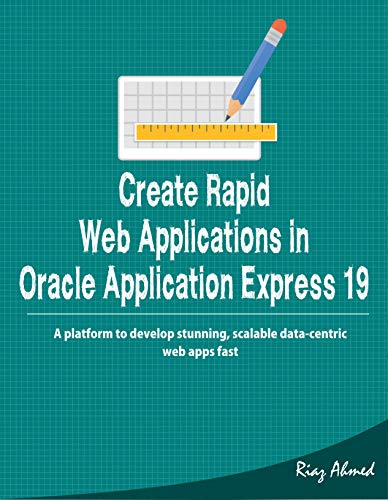Create Rapid Web Applications in Oracle Application Express 19:  A platform to develop stunning, scalable data-centric web apps fast (Oracle Application Express For Mobile Web Applications)