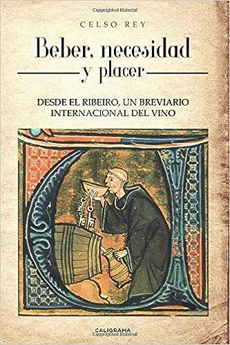 Beber, necesidad y placer: DESDE EL RIBEIRO, UN BREVIARIO INTERNACIONAL DEL VINO Caligrama: Amazon.es: Rey, Celso: Libros