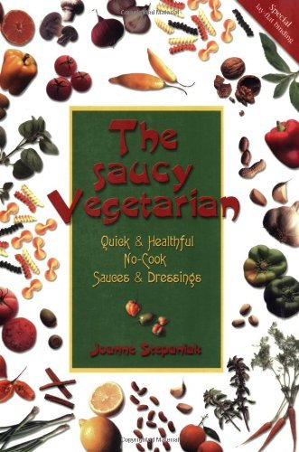 The Saucy Vegetarian: Quick & Healthful, No-Cook Sauces & Dressings by Joanne Stepaniak