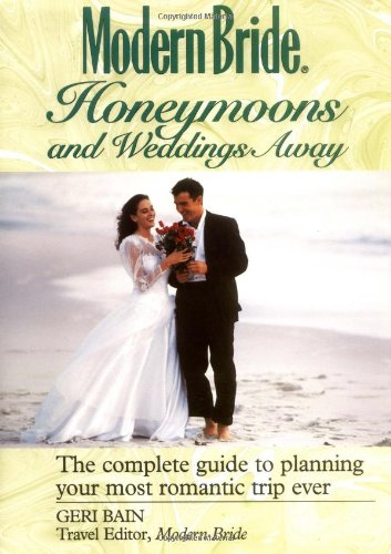 Modern Bride? Honeymoons and Weddings Away: The Complete Guide to Planning Your Romantic Trip Ever (Modern Bride Library)