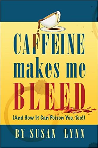Englanninkielisen kirjan txt-lataus Caffeine Makes Me Bleed: And How It Can Poison You, Too! by Susan Lynn RTF B004SUXR80