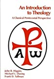 An Introduction to Theology : A Classical Pentecostal Perspective, Higgins, John R. and Dusing, Michael L., 0787220906
