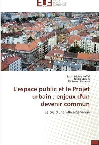 Lire en ligne L'espace public et le Projet urbain ; enjeux d'un devenir commun: Le cas d'une ville algérienne pdf, epub ebook