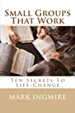 Small Groups That Work: Ten Secrets To Life-Change