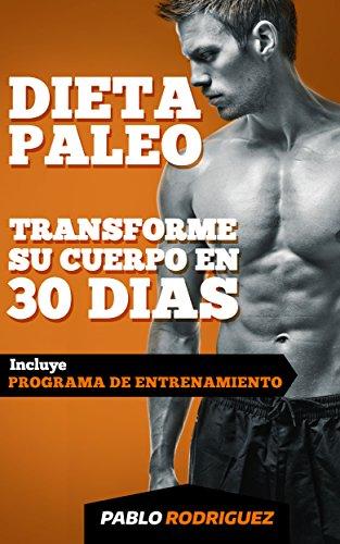 Dieta paleolítica - Transforme su cuerpo en 30 días con la dieta Paleo: Programa de alimentación y entrenamiento para bajar de peso, quemar grasas, definir ... con la dieta Paleolitica (Spanish Edition)