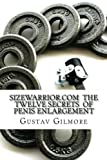 Sizewarrior.com the Twelve Secrets of Penis Enlargement, Gustav Gilmore, 1484009126