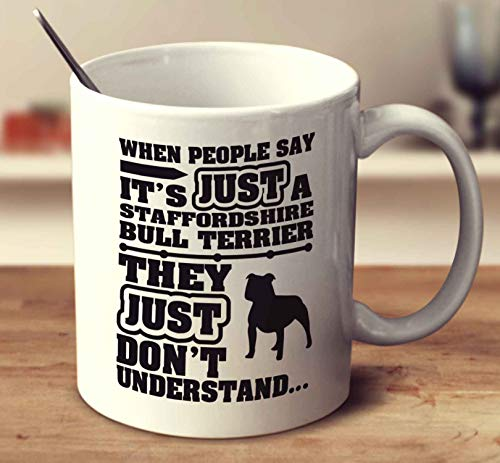 - When People Say Its Just A Staffordshire Bull Terrier Coffee Mug (White, 11 oz)