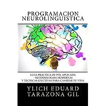 Programación Neurolingüística: Guía Práctica de PNL APLICADA - Metodologías Modernas Y Técnicas Efectivas para Cambiar tu Vida (PNL Aplicada, ... Volumen 1 de 3) (Volume 1) (Spanish Edition)