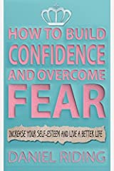 How to Build Confidence and Overcome Fear: Increase your self-esteem and live a better life Paperback