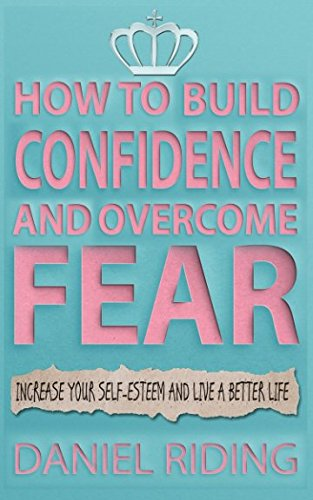 How to Build Confidence and Overcome Fear: Increase your self-esteem and live a better life