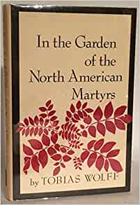 In The Garden Of The North American Martyrs A Collection Of Short Stories Tobias Wolff