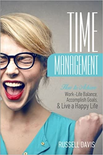 Time Management: How to Achieve Work-Life Balance, Accomplish Goals, and Live a Happy Life