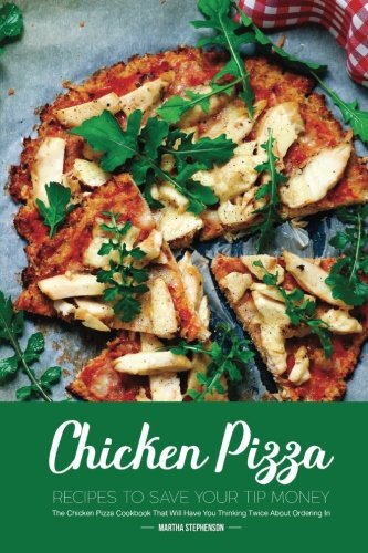 Chicken Pizza Recipes to Save Your Tip Money: The Chicken Pizza Cookbook That Will Have You Thinking Twice About Ordering In by Martha Stephenson