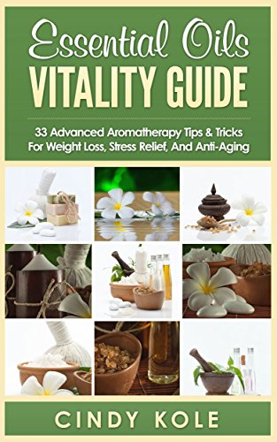 Aromatherapy: Essential Oils Vitality Guide: 33 Advanced Aromatherapy Tips and Tricks for Weight Loss, Stress Relief And Anti-Aging (Aromatherapy, Longevity, Organic Remedies Series) by [Kole, Cindy]