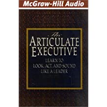The Articulate Executive: Learn to Look, Act and Sound Like a Leader