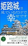 Himeji castle is just happy to see it: Photograph collection you want to go to miteirudakedeshiawasedesu (Japanese Edition)