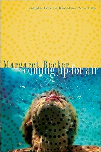 Coming Up for Air: Simple Acts to Redefine Your Life by Margaret Becker (2006-02-23)
