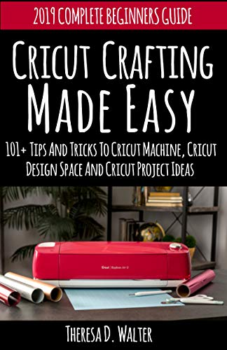 Cricut Crafting Made Easy: 101+ Tips and Tricks to Cricut Machine, Cricut Design Space and Cricut Project Ideas (2019 Complete Beginners Guide Vinyl Designs) ()