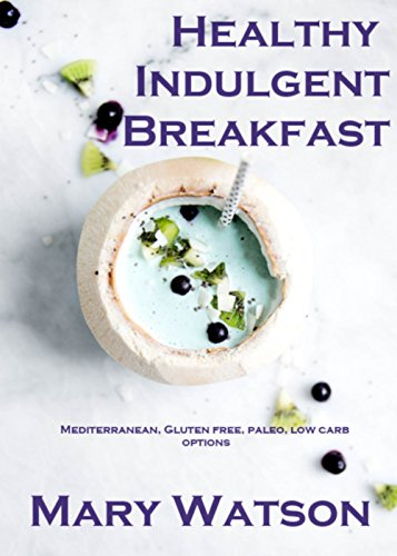 Healthy Indulgent Breakfast: Mediterranean, Gluten Free, Paleo, Low carb by Mary Anne Watson