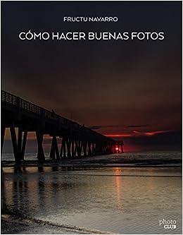 Cómo Hacer Buenas Fotos por Fructuoso Navarro Ros