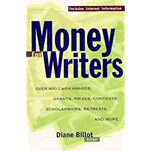 Money for Writers: Grants, Awards, Prizes, Contests, Scholarships, Retreats, Resources, Conferences, and Internet Information Diane Billot
