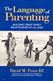 The Language of Parenting: Building Great Family Relationships At All Ages