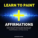 Learn to Paint Affirmations: Positive Daily Affirmations to Ignite the Artistic Side in You Using the Law of Attraction, Self-Hypnosis, Guided Meditation and Sleep Learning | Stephens Hyang