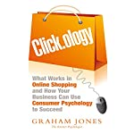 Click.ology: What Works in Online Shopping and How Your Business Can Use Consumer Psychology to Succeed | Graham Jones