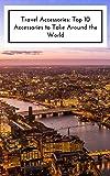 Travel Accessories: Top 10 Travel Accessories To Take Around The World