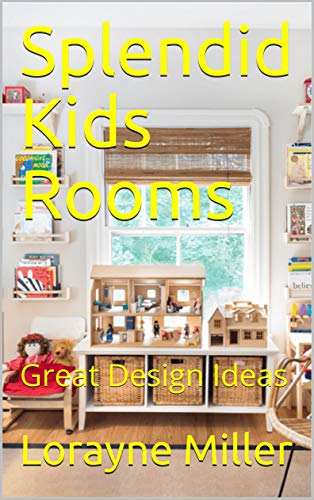 Splendid Kids Rooms: Great Design Ideas by [Miller, Lorayne]