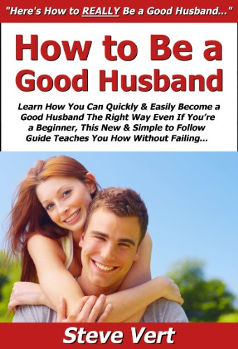 How to Be a Good Husband: Learn How You Can Quickly & Easily Become a Good Husband The Right Way Even If You're a Beginner, This New & Simple to Follow Guide Teaches You How Without Failing